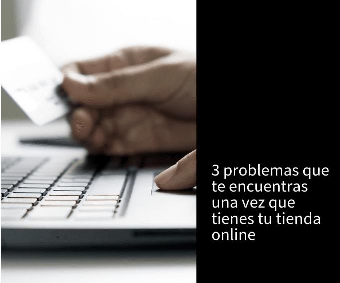 3 problemas que te encuentras una vez que tienes tu tienda online - 3 problemas que te encuentras una vez que tienes tu tienda online